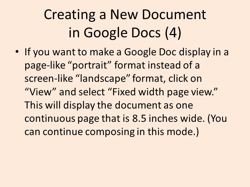 Creating a New Document in Google Docs (4) If you want to make a Google Doc display in a page-like portrait format instead of a screen-like landscape format, click on View and select Fixed width page view. This will display the document as one continuous page that is 8.5 inches wide.