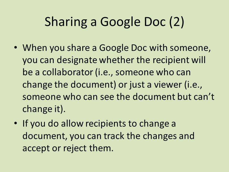 Sharing a Google Doc (2) When you share a Google Doc with someone, you can designate whether the recipient will be a collaborator (i.e., someone who can change the document) or just a viewer (i.e., someone who can see the document but can't change it).