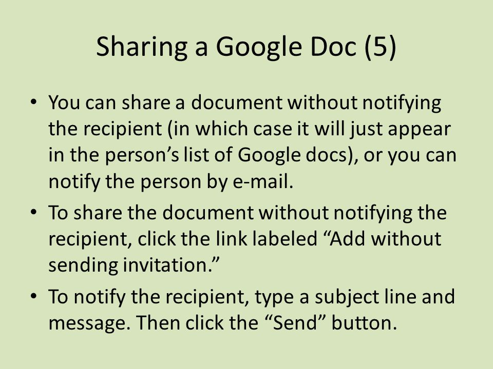 Sharing a Google Doc (5) You can share a document without notifying the recipient (in which case it will just appear in the person's list of Google docs), or you can notify the person by  .