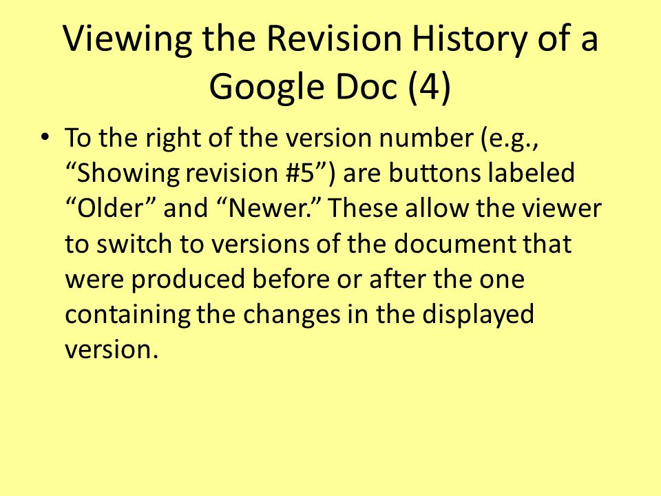 Viewing the Revision History of a Google Doc (4) To the right of the version number (e.g., Showing revision #5 ) are buttons labeled Older and Newer. These allow the viewer to switch to versions of the document that were produced before or after the one containing the changes in the displayed version.