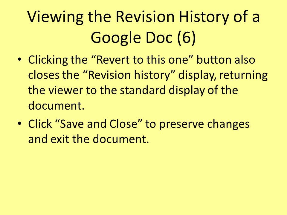 Viewing the Revision History of a Google Doc (6) Clicking the Revert to this one button also closes the Revision history display, returning the viewer to the standard display of the document.