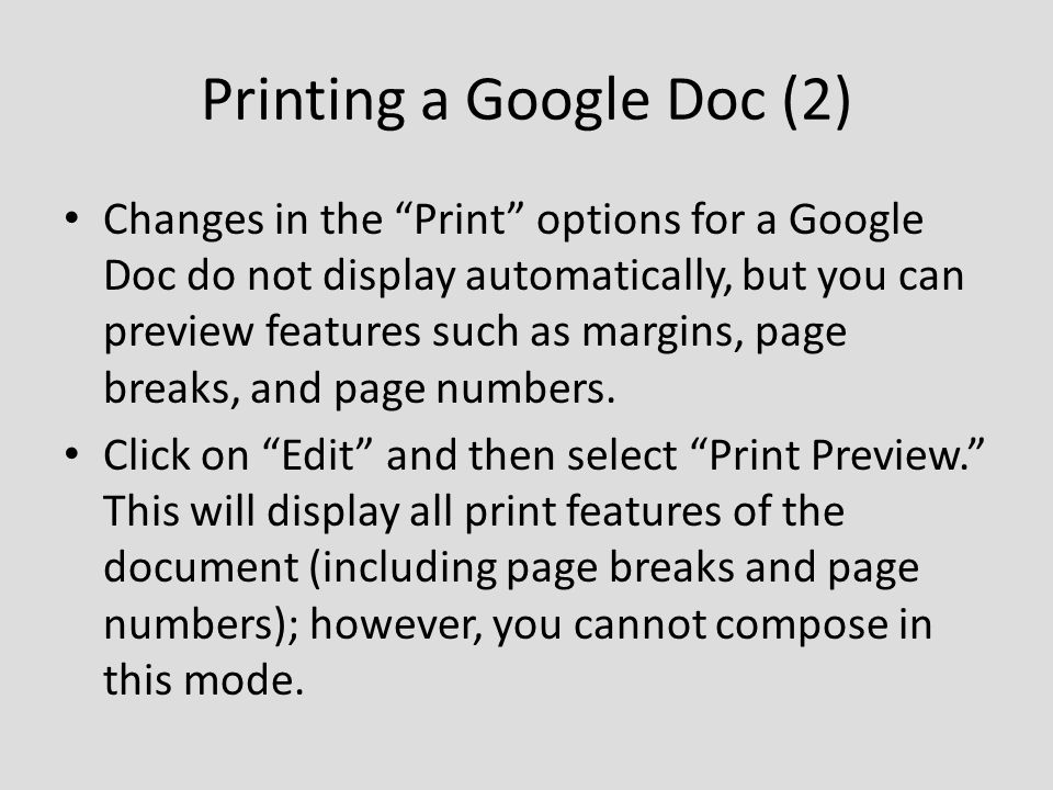 Printing a Google Doc (2) Changes in the Print options for a Google Doc do not display automatically, but you can preview features such as margins, page breaks, and page numbers.