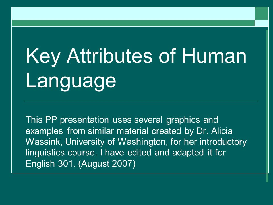 Key Attributes of Human Language This PP presentation uses several graphics and examples from similar material created by Dr.