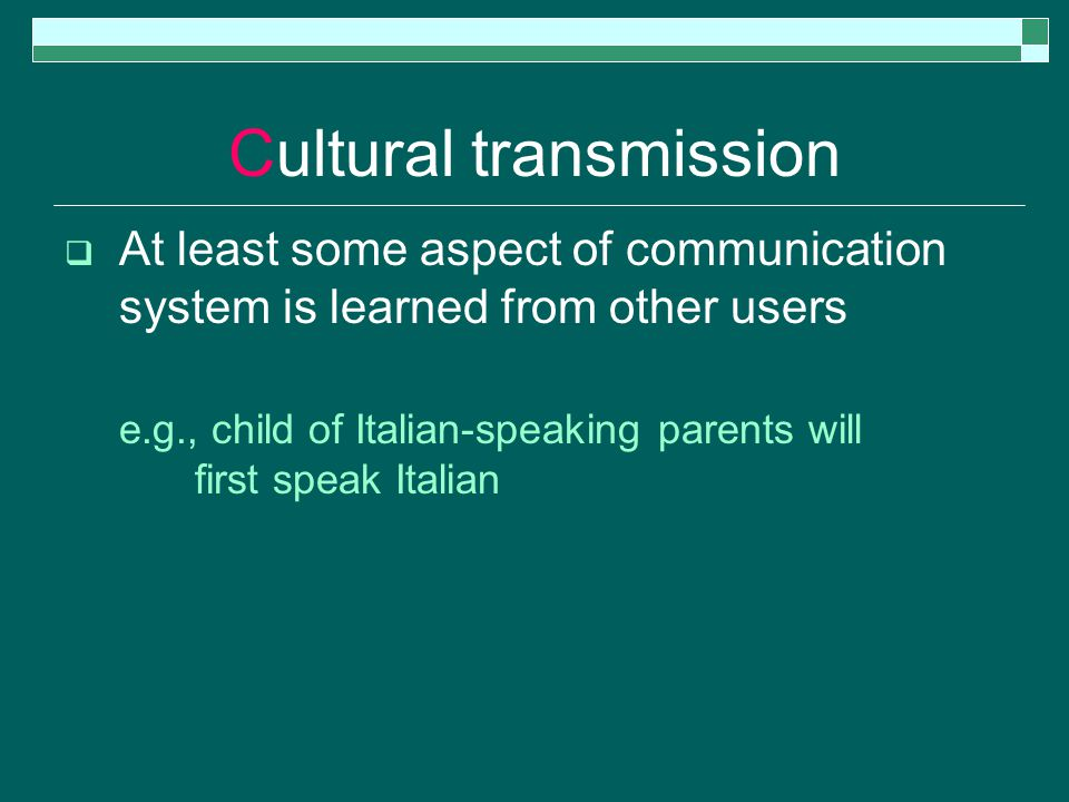 Cultural transmission  At least some aspect of communication system is learned from other users e.g., child of Italian-speaking parents will first speak Italian