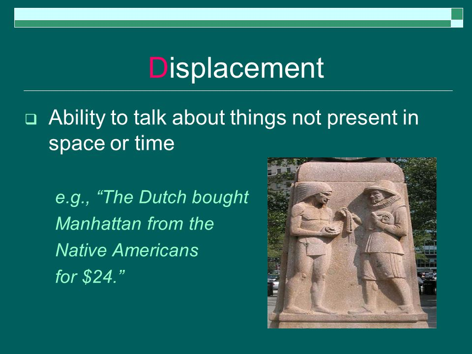 Displacement  Ability to talk about things not present in space or time e.g., The Dutch bought Manhattan from the Native Americans for $24.