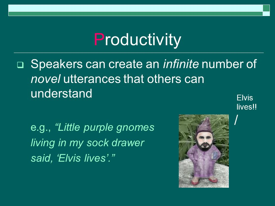Productivity  Speakers can create an infinite number of novel utterances that others can understand e.g., Little purple gnomes living in my sock drawer said, 'Elvis lives'. Elvis lives!.