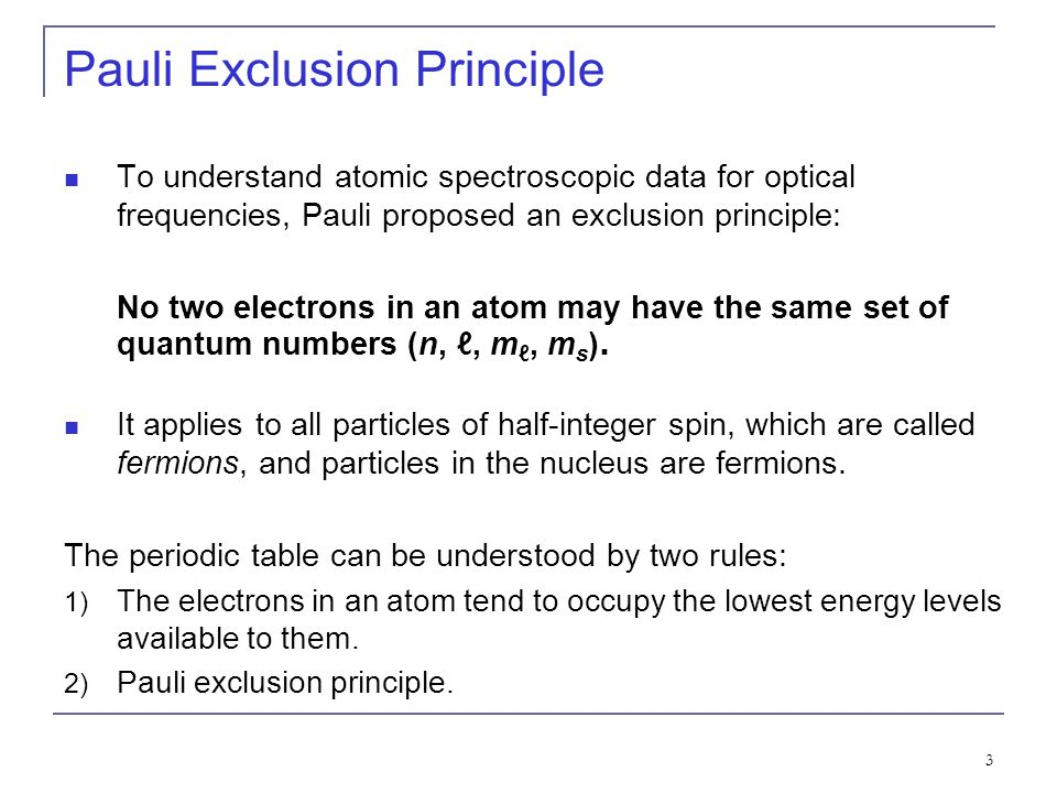 3 Pauli Exclusion Principle To understand atomic spectroscopic data for optical frequencies, Pauli proposed an exclusion principle: No two electrons in an atom may have the same set of quantum numbers (n, ℓ, m ℓ, m s ).
