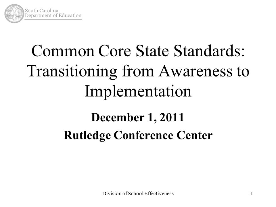 Division of School Effectiveness1 Common Core State Standards: Transitioning from Awareness to Implementation December 1, 2011 Rutledge Conference Center