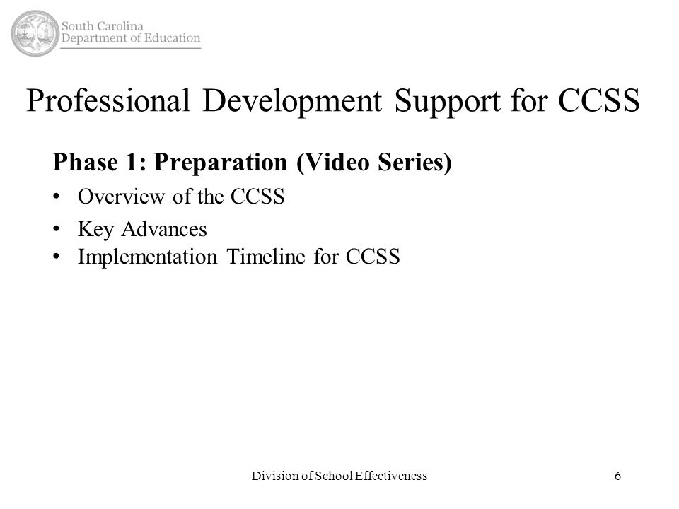 Professional Development Support for CCSS Phase 1: Preparation (Video Series) Overview of the CCSS Key Advances Implementation Timeline for CCSS Division of School Effectiveness6