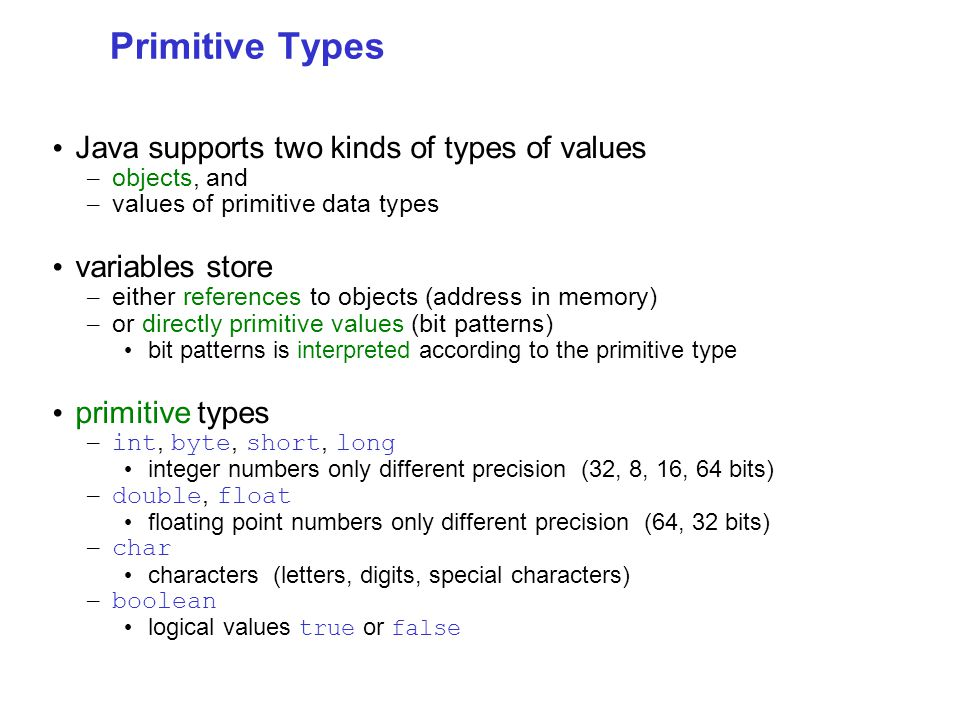 Primitive Types Java supports two kinds of types of values – objects, and – values of primitive data types variables store – either references to objects (address in memory) – or directly primitive values (bit patterns) bit patterns is interpreted according to the primitive type primitive types – int, byte, short, long integer numbers only different precision (32, 8, 16, 64 bits) – double, float floating point numbers only different precision (64, 32 bits) – char characters (letters, digits, special characters) – boolean logical values true or false
