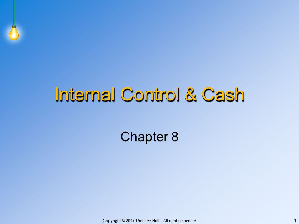 Copyright © 2007 Prentice-Hall. All rights reserved 1 Internal Control & Cash Chapter 8