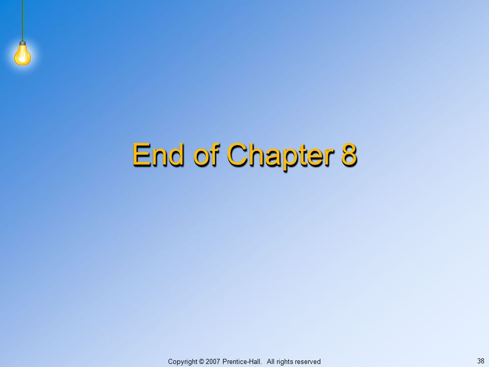 Copyright © 2007 Prentice-Hall. All rights reserved 38 End of Chapter 8