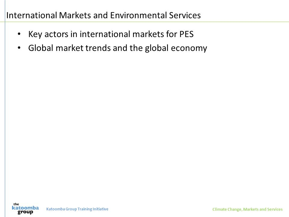 International Markets and Environmental Services Key actors in international markets for PES Global market trends and the global economy Climate Change, Markets and Services Katoomba Group Training Initiative