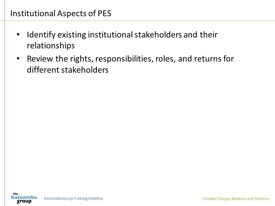 Institutional Aspects of PES Identify existing institutional stakeholders and their relationships Review the rights, responsibilities, roles, and returns for different stakeholders Climate Change, Markets and Services Katoomba Group Training Initiative