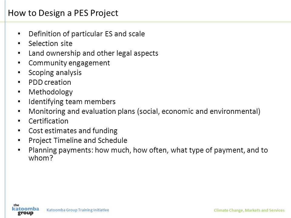 How to Design a PES Project Definition of particular ES and scale Selection site Land ownership and other legal aspects Community engagement Scoping analysis PDD creation Methodology Identifying team members Monitoring and evaluation plans (social, economic and environmental) Certification Cost estimates and funding Project Timeline and Schedule Planning payments: how much, how often, what type of payment, and to whom.