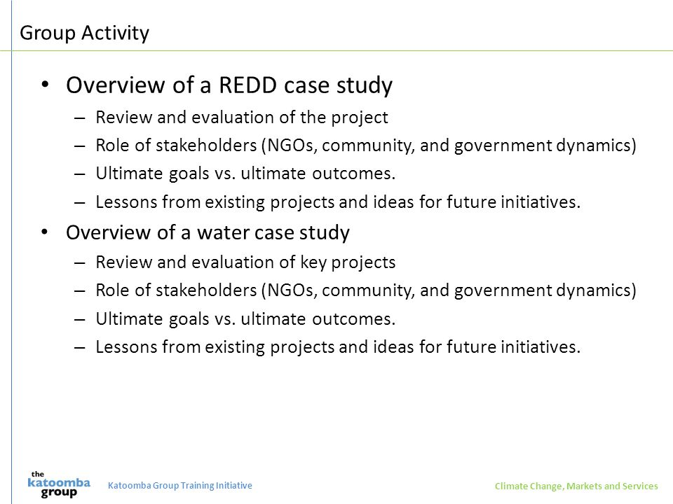 Group Activity Overview of a REDD case study – Review and evaluation of the project – Role of stakeholders (NGOs, community, and government dynamics) – Ultimate goals vs.