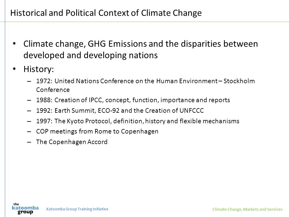 Historical and Political Context of Climate Change Climate change, GHG Emissions and the disparities between developed and developing nations History: – 1972: United Nations Conference on the Human Environment – Stockholm Conference – 1988: Creation of IPCC, concept, function, importance and reports – 1992: Earth Summit, ECO-92 and the Creation of UNFCCC – 1997: The Kyoto Protocol, definition, history and flexible mechanisms – COP meetings from Rome to Copenhagen – The Copenhagen Accord Climate Change, Markets and Services Katoomba Group Training Initiative