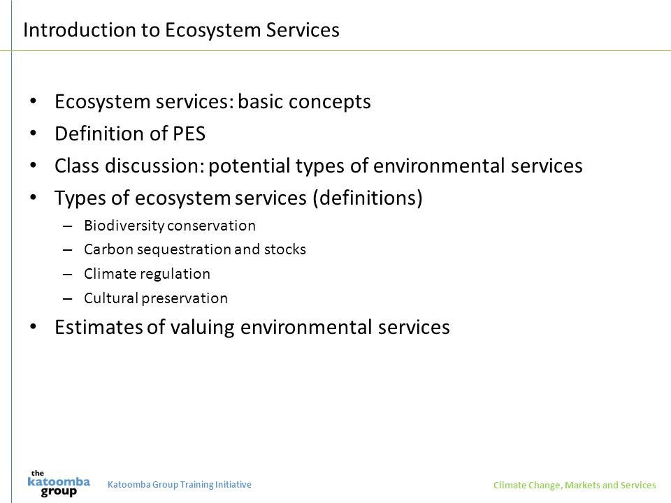 Introduction to Ecosystem Services Ecosystem services: basic concepts Definition of PES Class discussion: potential types of environmental services Types of ecosystem services (definitions) – Biodiversity conservation – Carbon sequestration and stocks – Climate regulation – Cultural preservation Estimates of valuing environmental services Climate Change, Markets and Services Katoomba Group Training Initiative