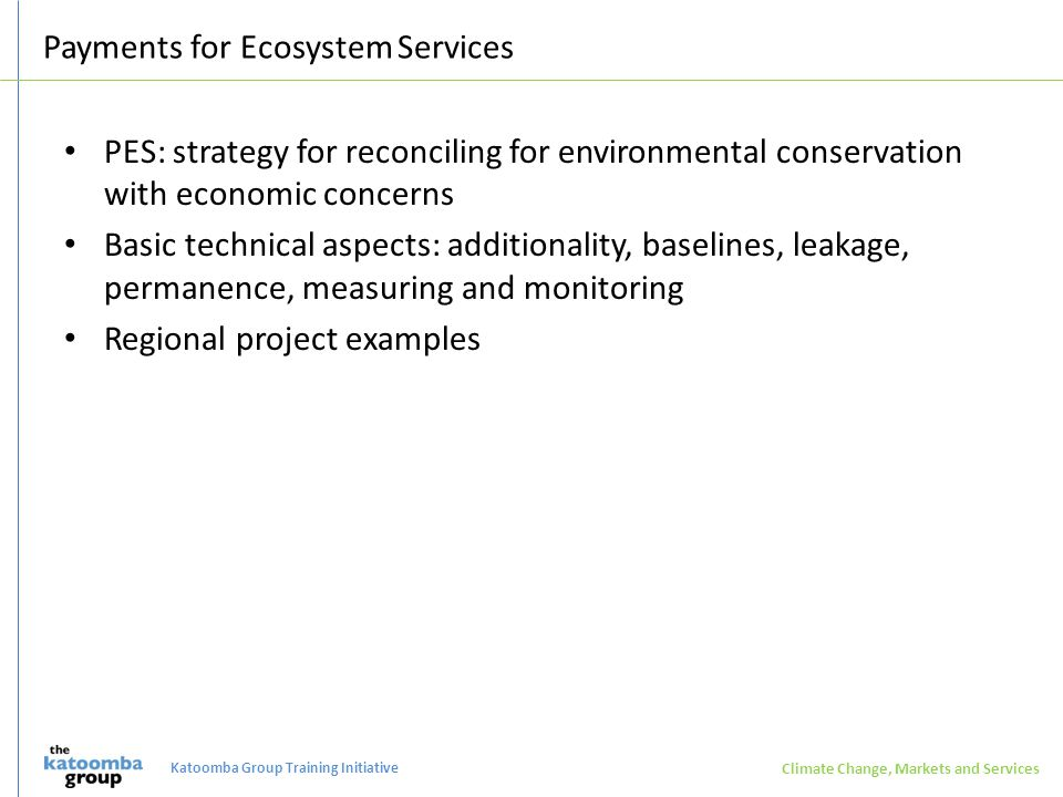 Payments for Ecosystem Services PES: strategy for reconciling for environmental conservation with economic concerns Basic technical aspects: additionality, baselines, leakage, permanence, measuring and monitoring Regional project examples Climate Change, Markets and Services Katoomba Group Training Initiative
