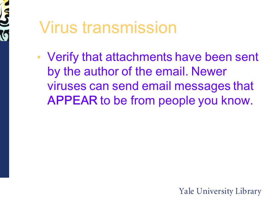 Virus transmission Verify that attachments have been sent by the author of the  .
