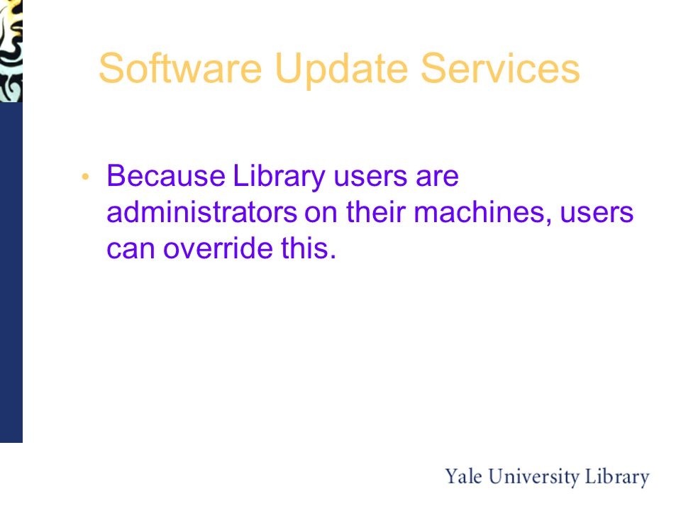 Software Update Services Because Library users are administrators on their machines, users can override this.