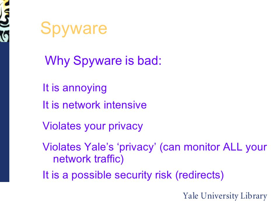 Spyware Why Spyware is bad: It is a possible security risk (redirects) It is network intensive Violates your privacy Violates Yale's 'privacy' (can monitor ALL your network traffic) It is annoying