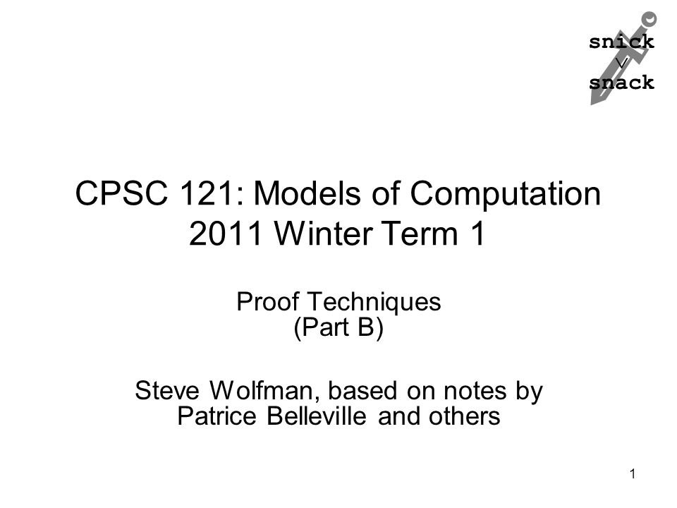 snick  snack CPSC 121: Models of Computation 2011 Winter Term 1 Proof Techniques (Part B) Steve Wolfman, based on notes by Patrice Belleville and others 1