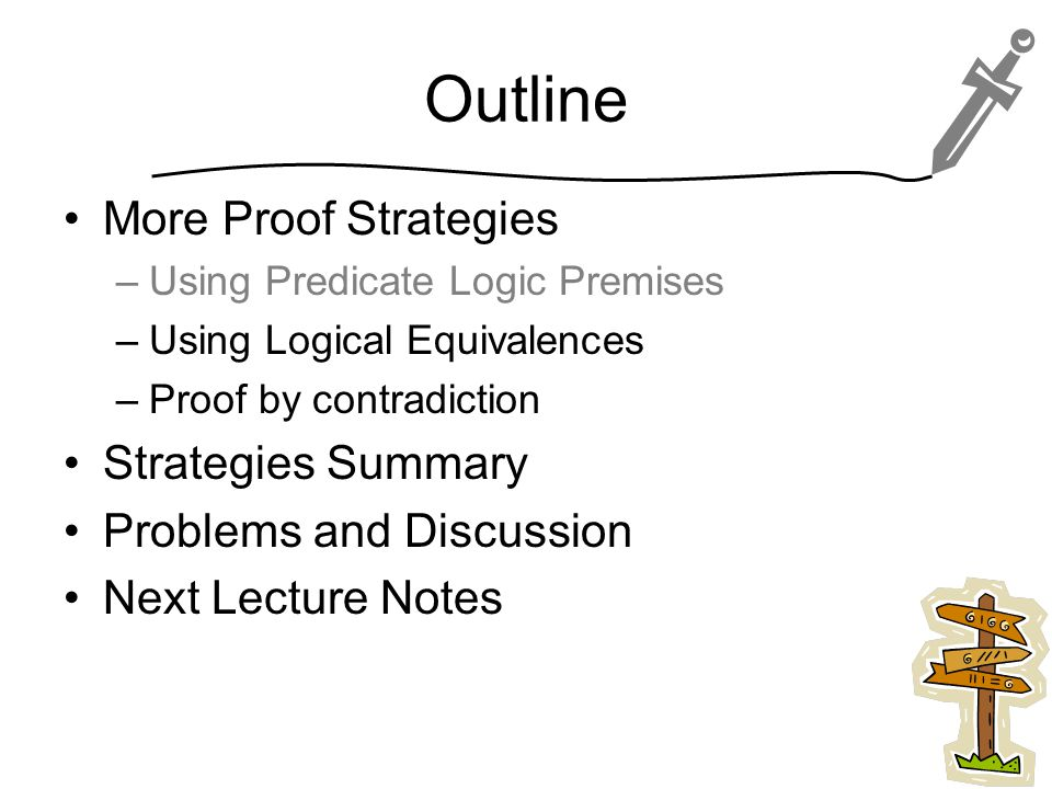 Outline More Proof Strategies –Using Predicate Logic Premises –Using Logical Equivalences –Proof by contradiction Strategies Summary Problems and Discussion Next Lecture Notes 15