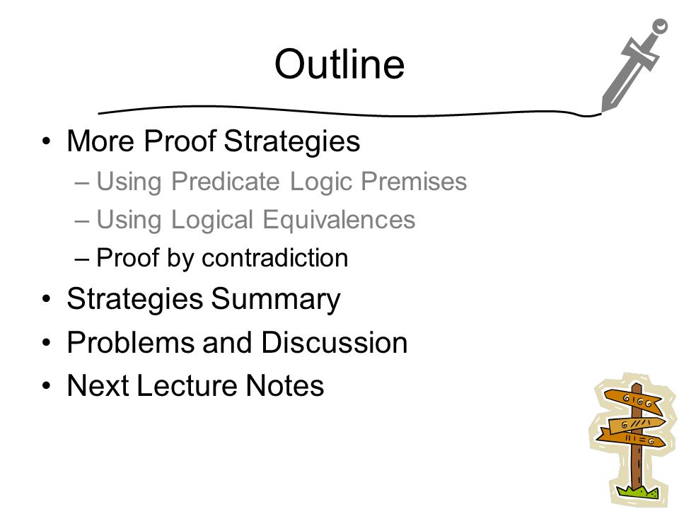 Outline More Proof Strategies –Using Predicate Logic Premises –Using Logical Equivalences –Proof by contradiction Strategies Summary Problems and Discussion Next Lecture Notes 21