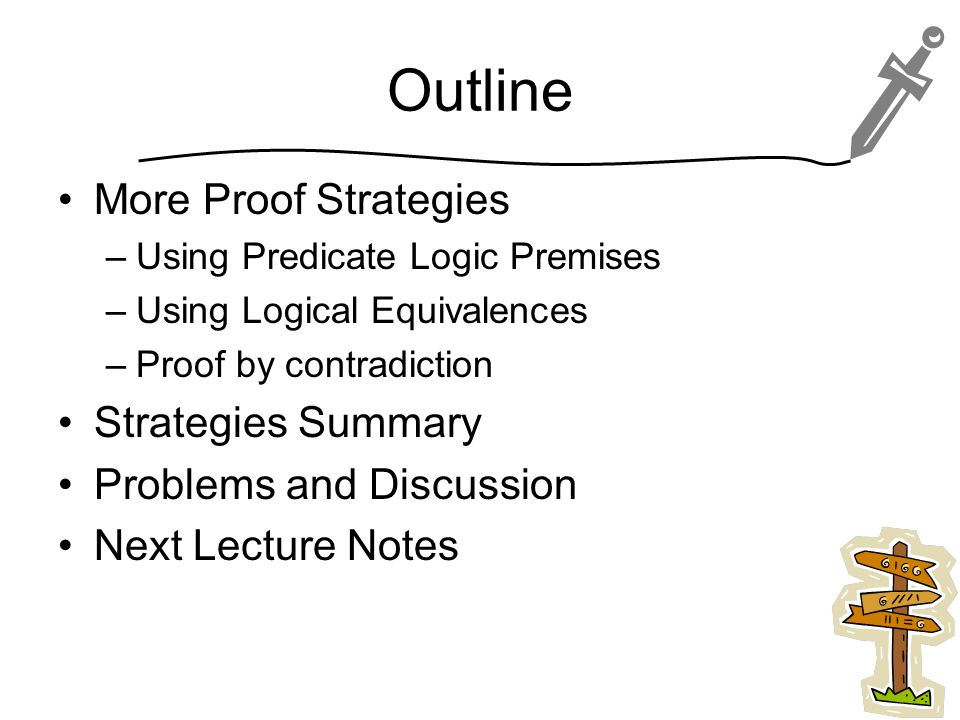 Outline More Proof Strategies –Using Predicate Logic Premises –Using Logical Equivalences –Proof by contradiction Strategies Summary Problems and Discussion Next Lecture Notes 3