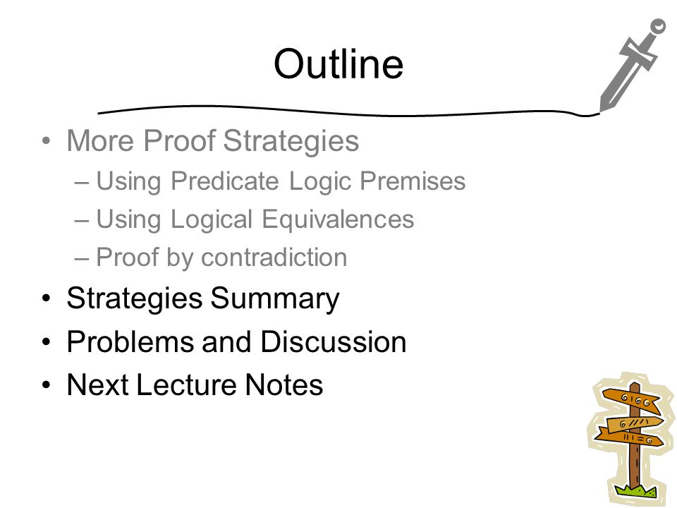Outline More Proof Strategies –Using Predicate Logic Premises –Using Logical Equivalences –Proof by contradiction Strategies Summary Problems and Discussion Next Lecture Notes 30