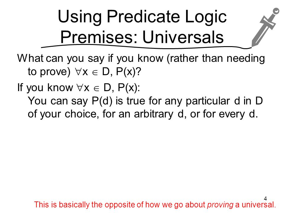 Using Predicate Logic Premises: Universals What can you say if you know (rather than needing to prove)  x  D, P(x).