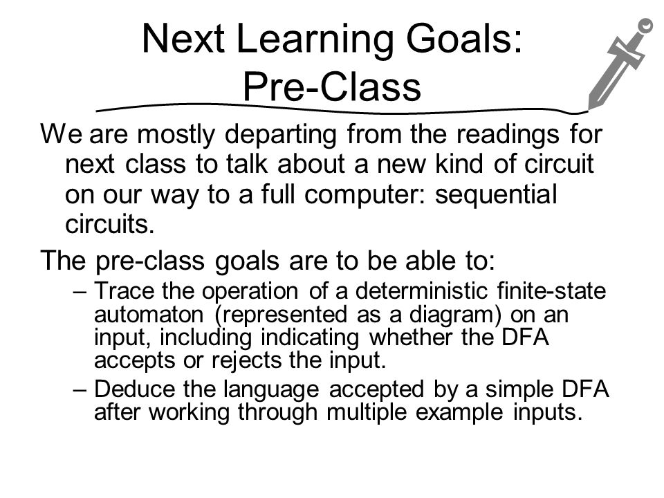 Next Learning Goals: Pre-Class We are mostly departing from the readings for next class to talk about a new kind of circuit on our way to a full computer: sequential circuits.