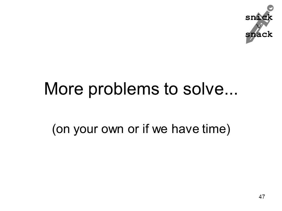snick  snack More problems to solve... (on your own or if we have time) 47