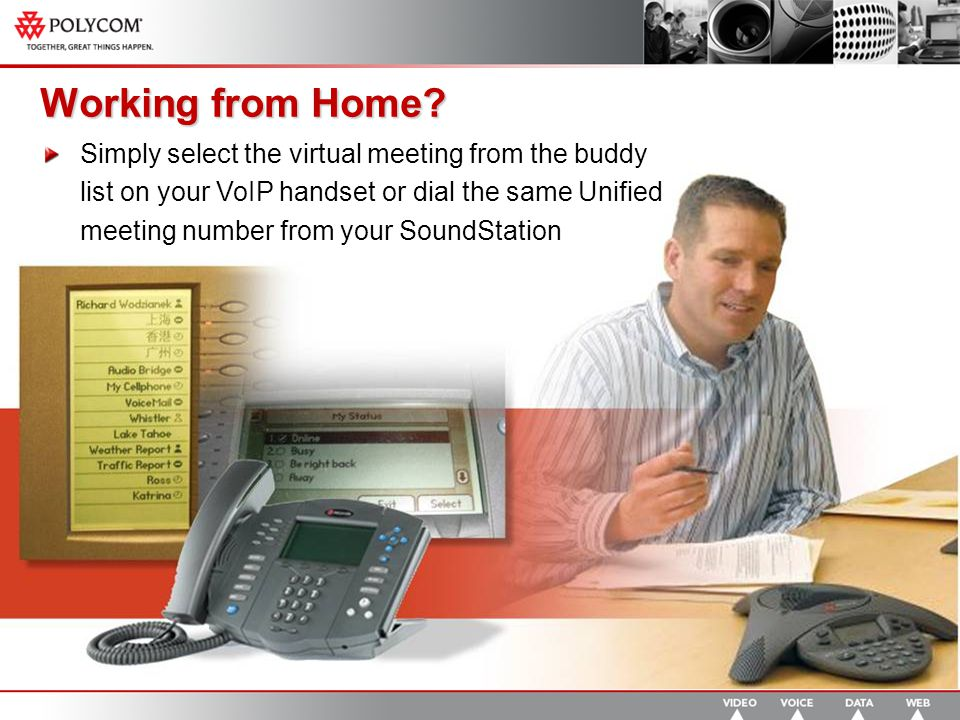 Simply select the virtual meeting from the buddy list on your VoIP handset or dial the same Unified meeting number from your SoundStation Working from Home