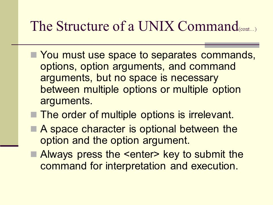 The Structure of a UNIX Command (cont … ) You must use space to separates commands, options, option arguments, and command arguments, but no space is necessary between multiple options or multiple option arguments.
