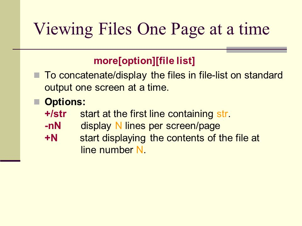 Viewing Files One Page at a time more[option][file list] To concatenate/display the files in file-list on standard output one screen at a time.