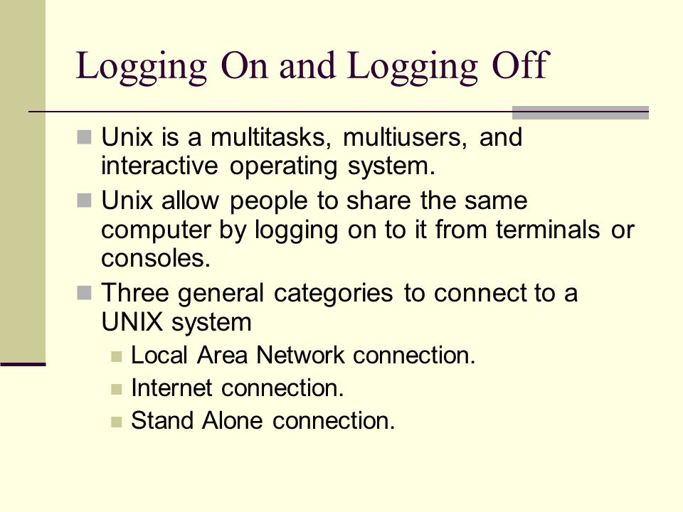 Logging On and Logging Off Unix is a multitasks, multiusers, and interactive operating system.