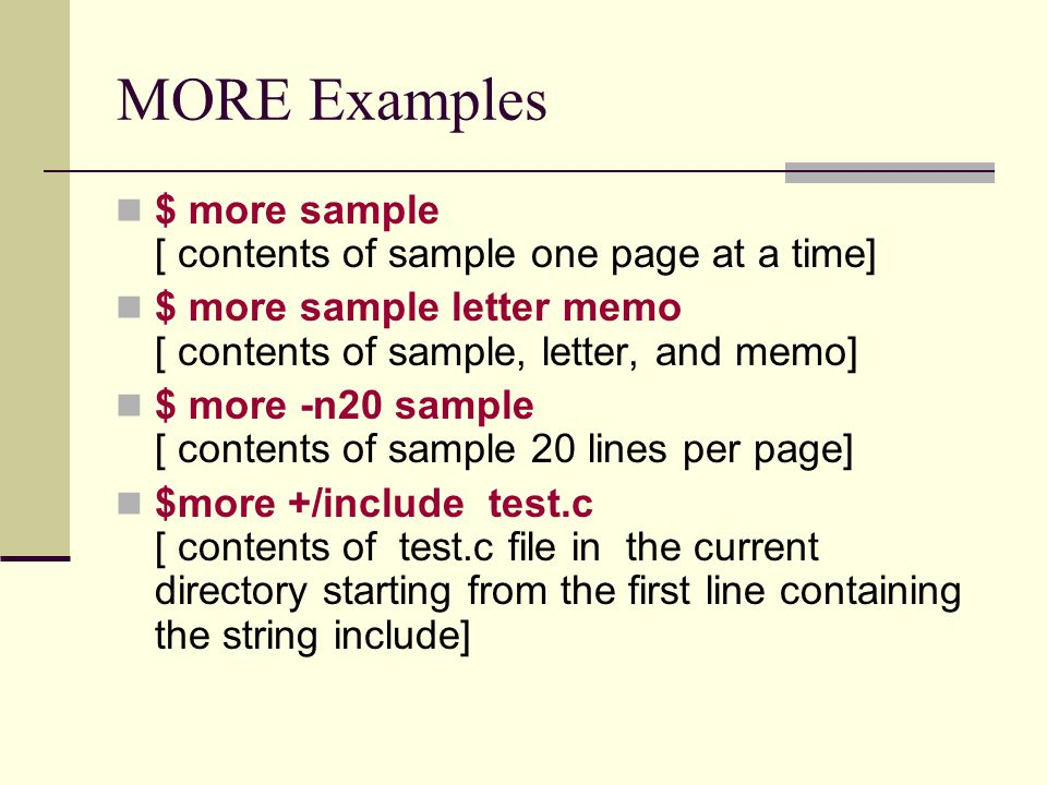 MORE Examples $ more sample [ contents of sample one page at a time] $ more sample letter memo [ contents of sample, letter, and memo] $ more -n20 sample [ contents of sample 20 lines per page] $more +/include test.c [ contents of test.c file in the current directory starting from the first line containing the string include]