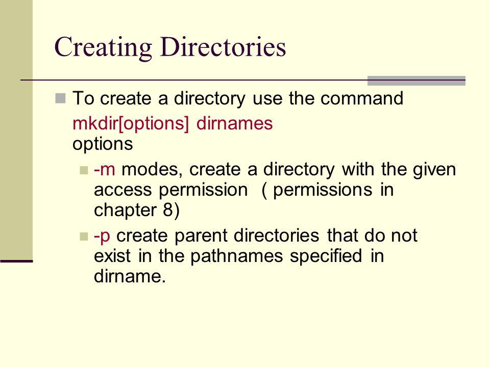 Creating Directories To create a directory use the command mkdir[options] dirnames options -m modes, create a directory with the given access permission ( permissions in chapter 8) -p create parent directories that do not exist in the pathnames specified in dirname.