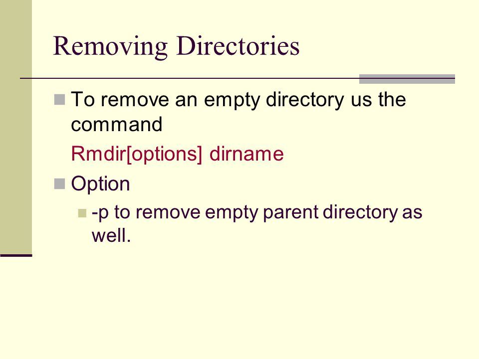 Removing Directories To remove an empty directory us the command Rmdir[options] dirname Option -p to remove empty parent directory as well.