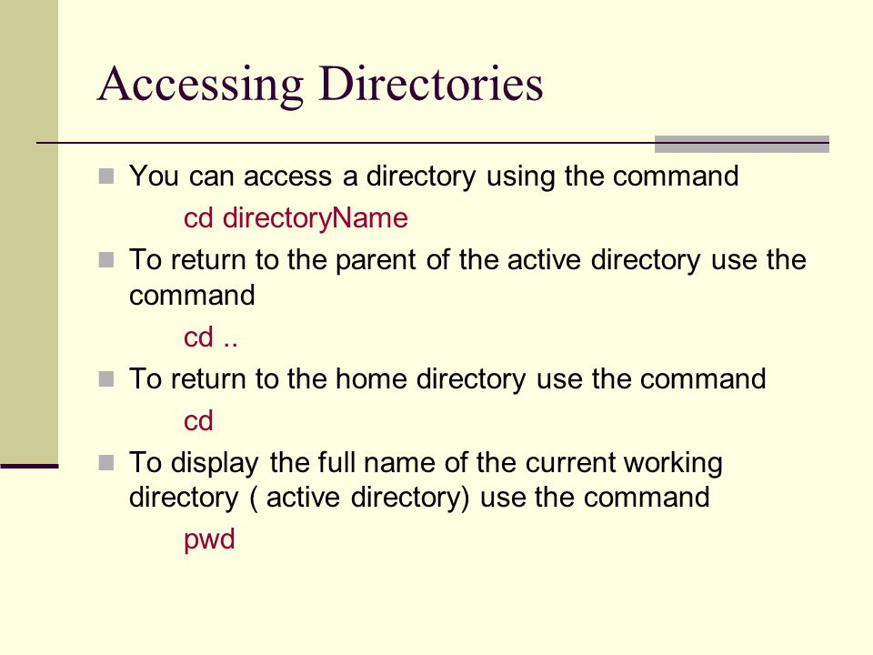 Accessing Directories You can access a directory using the command cd directoryName To return to the parent of the active directory use the command cd..