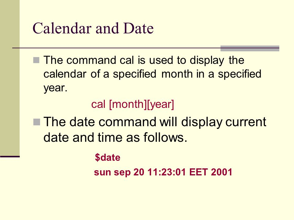 Calendar and Date The command cal is used to display the calendar of a specified month in a specified year.