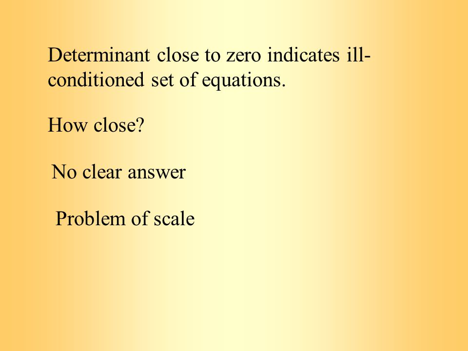 Determinant close to zero indicates ill- conditioned set of equations.