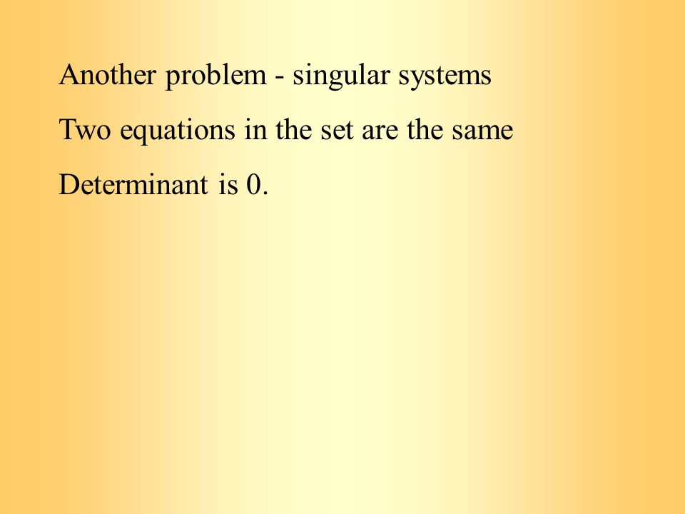 Another problem - singular systems Two equations in the set are the same Determinant is 0.