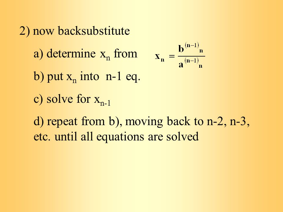2) now backsubstitute a) determine x n from b) put x n into n-1 eq.