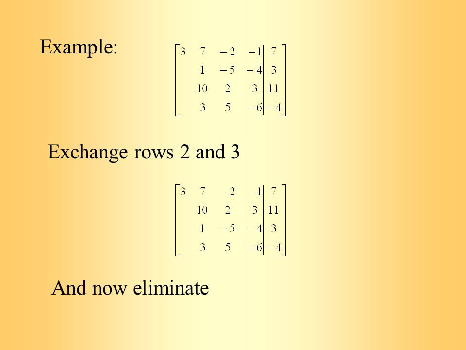 Example: Exchange rows 2 and 3 And now eliminate