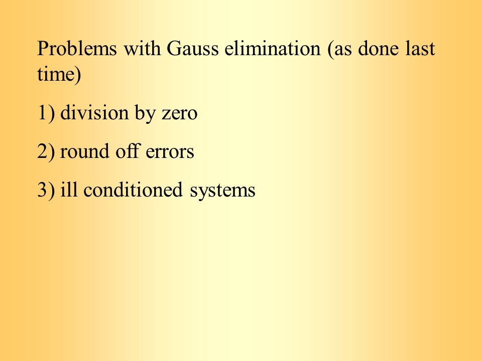 Problems with Gauss elimination (as done last time) 1) division by zero 2) round off errors 3) ill conditioned systems