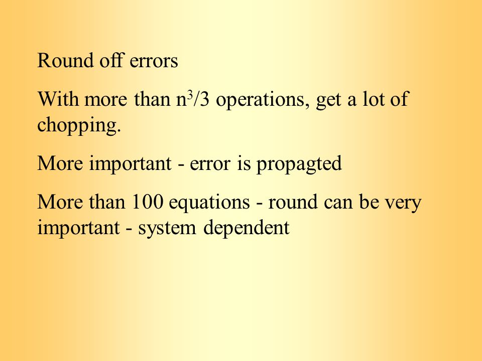 Round off errors With more than n 3 /3 operations, get a lot of chopping.