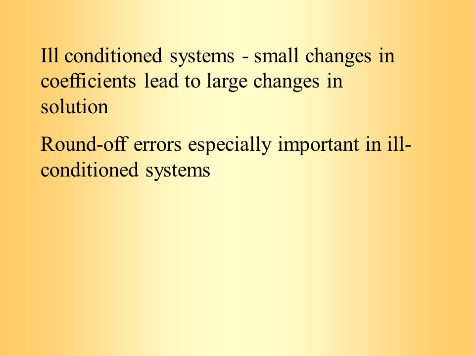 Ill conditioned systems - small changes in coefficients lead to large changes in solution Round-off errors especially important in ill- conditioned systems